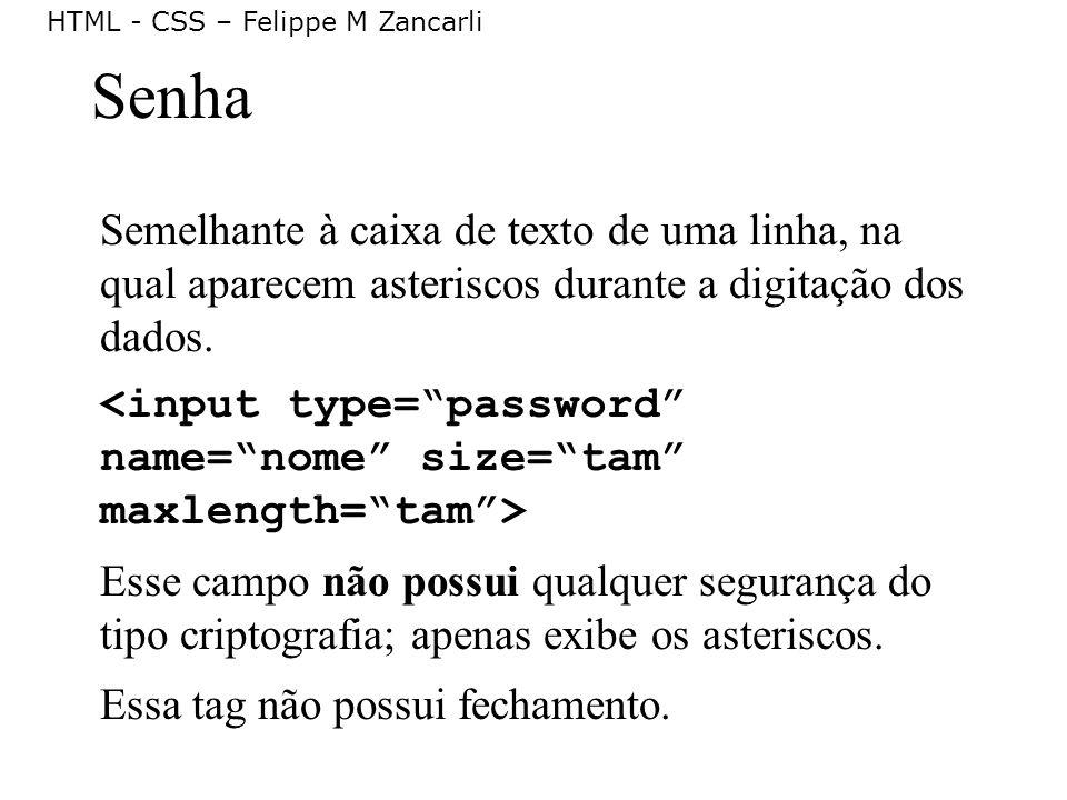 HTML - CSS – Felippe M Zancarli Senha Semelhante à caixa de texto de uma linha, na qual aparecem asteriscos durante a digitação dos dados. Esse campo