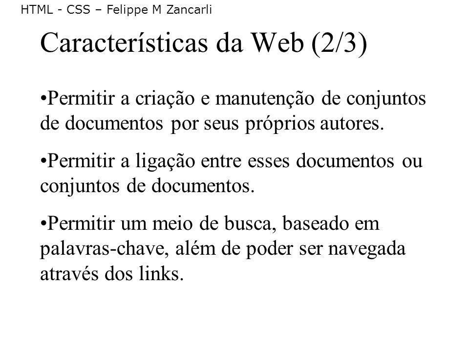 HTML - CSS – Felippe M Zancarli Características da Web (2/3) Permitir a criação e manutenção de conjuntos de documentos por seus próprios autores. Per