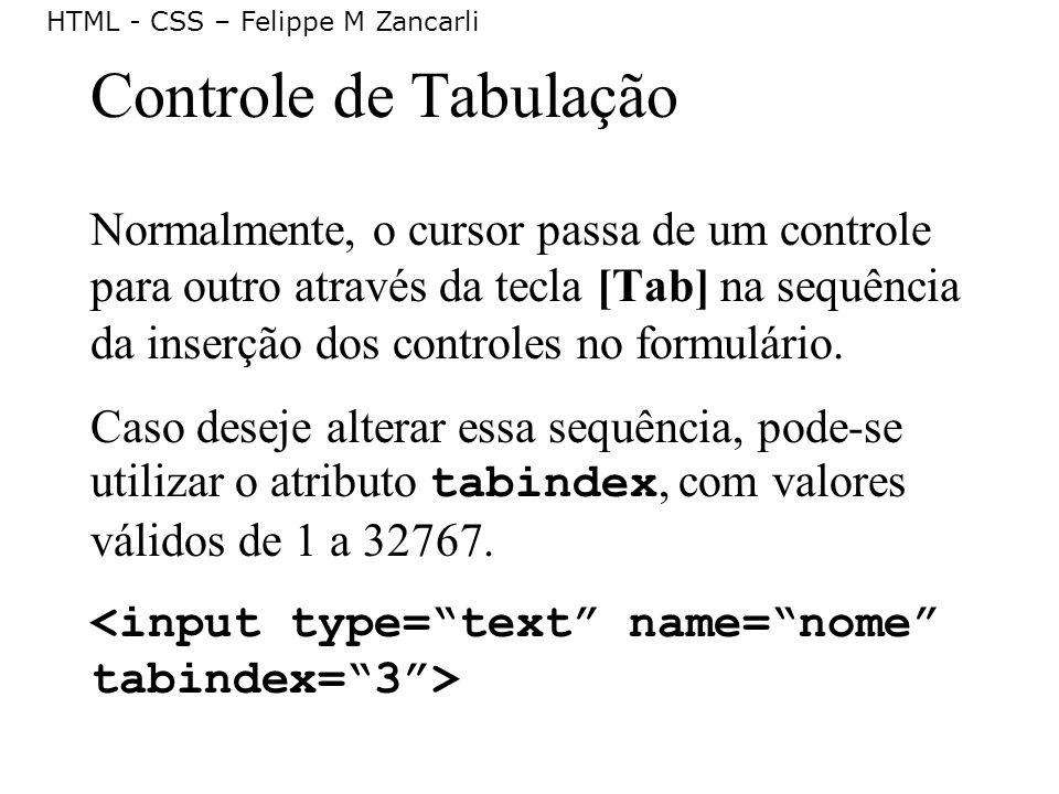 HTML - CSS – Felippe M Zancarli Controle de Tabulação Normalmente, o cursor passa de um controle para outro através da tecla [Tab] na sequência da ins