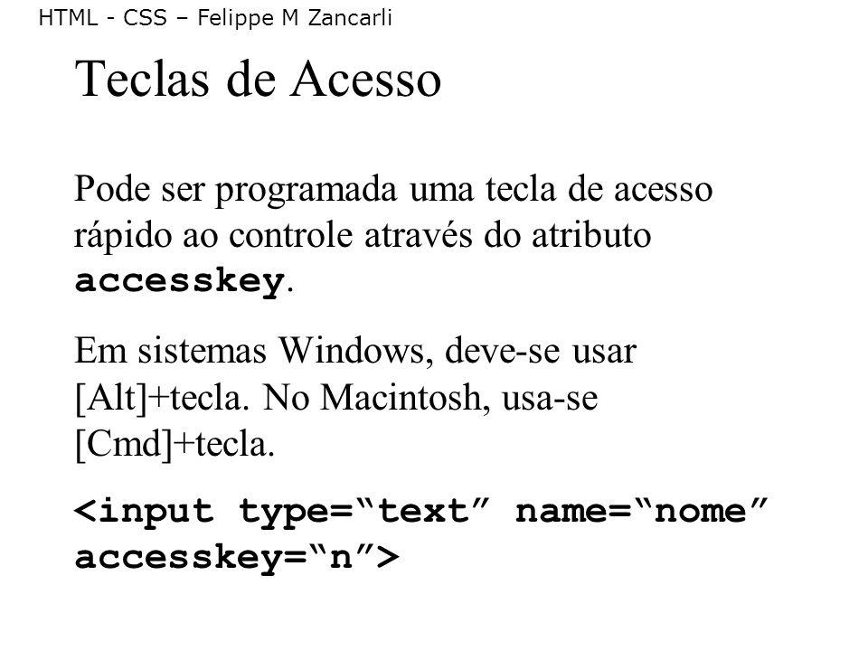 HTML - CSS – Felippe M Zancarli Teclas de Acesso Pode ser programada uma tecla de acesso rápido ao controle através do atributo accesskey. Em sistemas