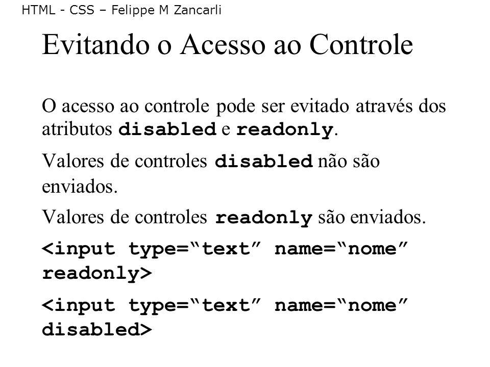 HTML - CSS – Felippe M Zancarli Evitando o Acesso ao Controle O acesso ao controle pode ser evitado através dos atributos disabled e readonly. Valores