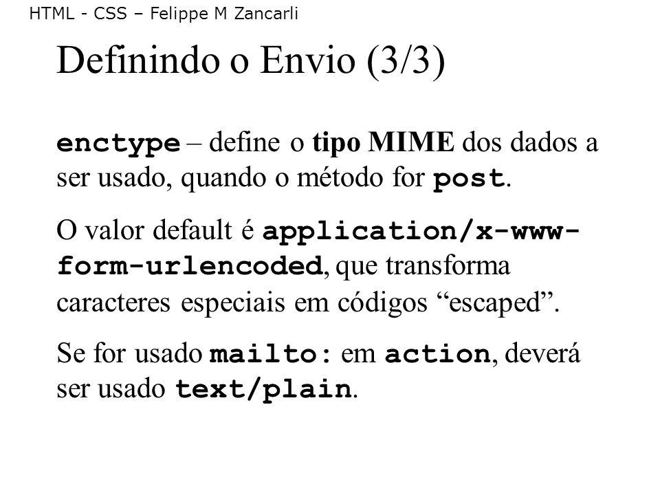 HTML - CSS – Felippe M Zancarli Definindo o Envio (3/3) enctype – define o tipo MIME dos dados a ser usado, quando o método for post. O valor default