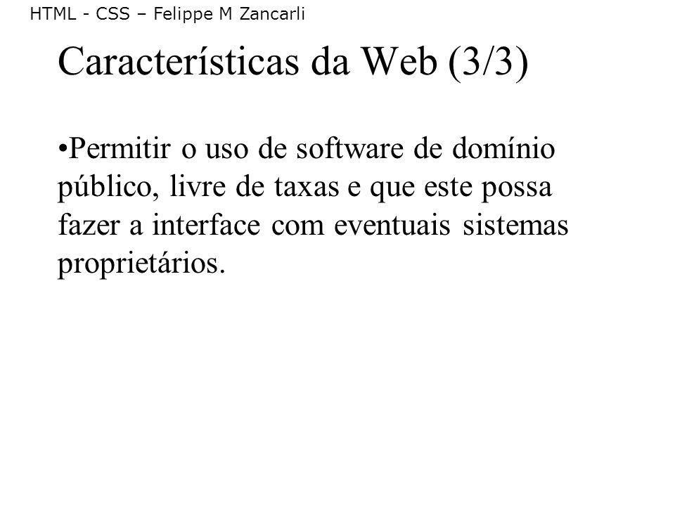 HTML - CSS – Felippe M Zancarli Características da Web (3/3) Permitir o uso de software de domínio público, livre de taxas e que este possa fazer a in