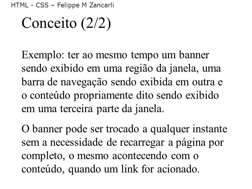 HTML - CSS – Felippe M Zancarli Conceito (2/2) Exemplo: ter ao mesmo tempo um banner sendo exibido em uma região da janela, uma barra de navegação sen