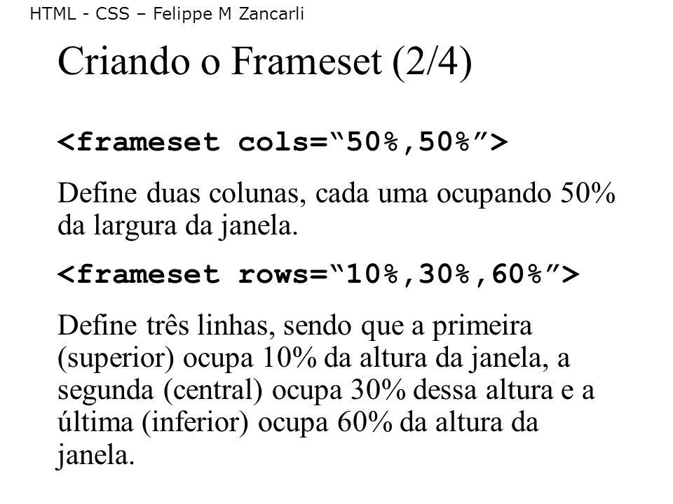 HTML - CSS – Felippe M Zancarli Criando o Frameset (2/4) Define duas colunas, cada uma ocupando 50% da largura da janela. Define três linhas, sendo qu