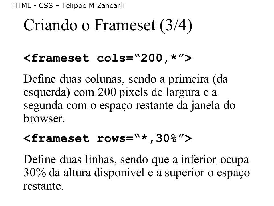 HTML - CSS – Felippe M Zancarli Criando o Frameset (3/4) Define duas colunas, sendo a primeira (da esquerda) com 200 pixels de largura e a segunda com