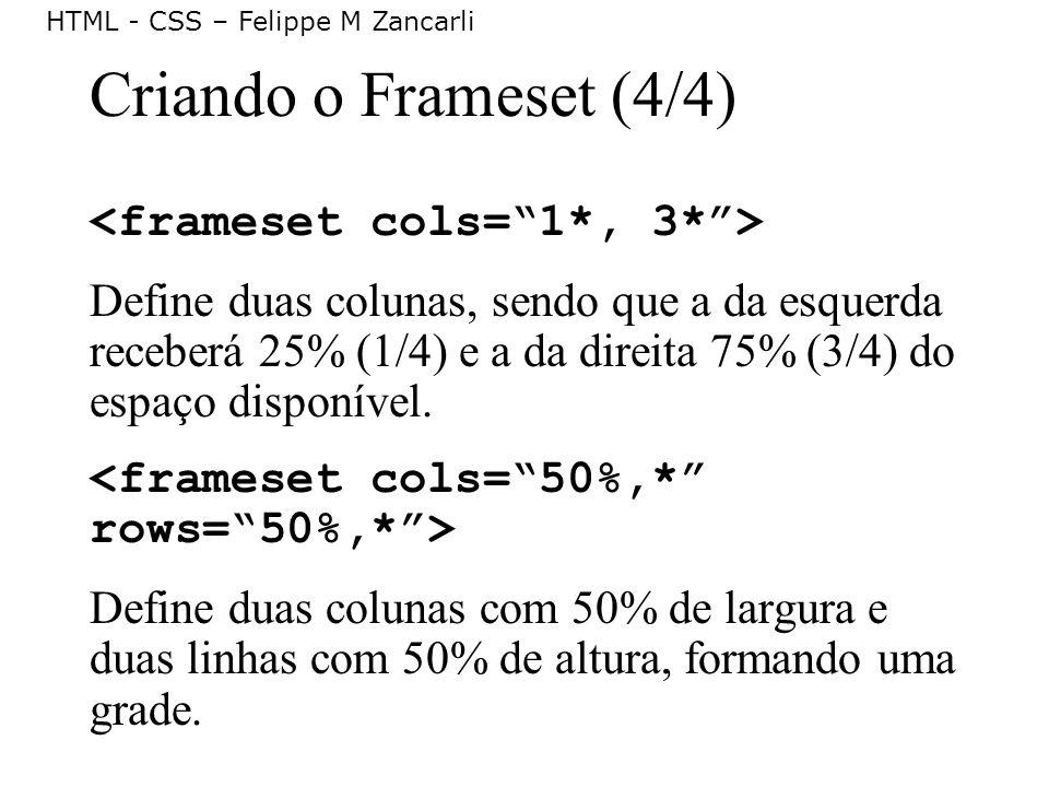 HTML - CSS – Felippe M Zancarli Criando o Frameset (4/4) Define duas colunas, sendo que a da esquerda receberá 25% (1/4) e a da direita 75% (3/4) do e