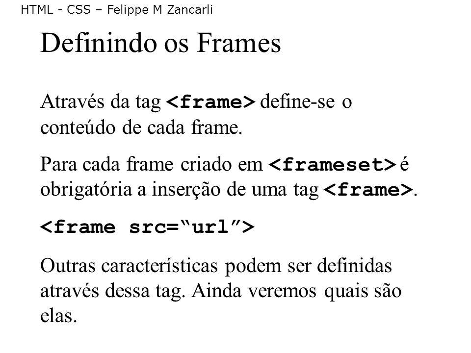 HTML - CSS – Felippe M Zancarli Definindo os Frames Através da tag define-se o conteúdo de cada frame. Para cada frame criado em é obrigatória a inser