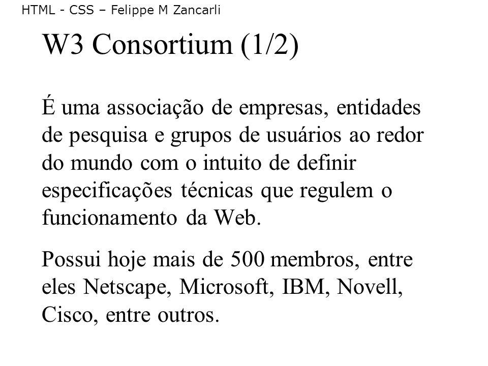 HTML - CSS – Felippe M Zancarli W3 Consortium (1/2) É uma associação de empresas, entidades de pesquisa e grupos de usuários ao redor do mundo com o i
