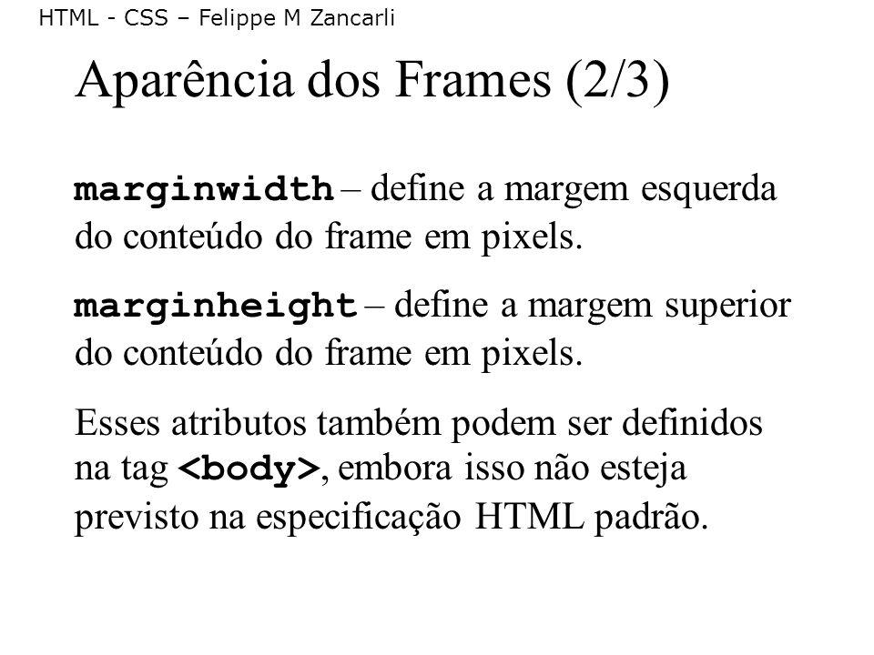 HTML - CSS – Felippe M Zancarli Aparência dos Frames (2/3) marginwidth – define a margem esquerda do conteúdo do frame em pixels. marginheight – defin