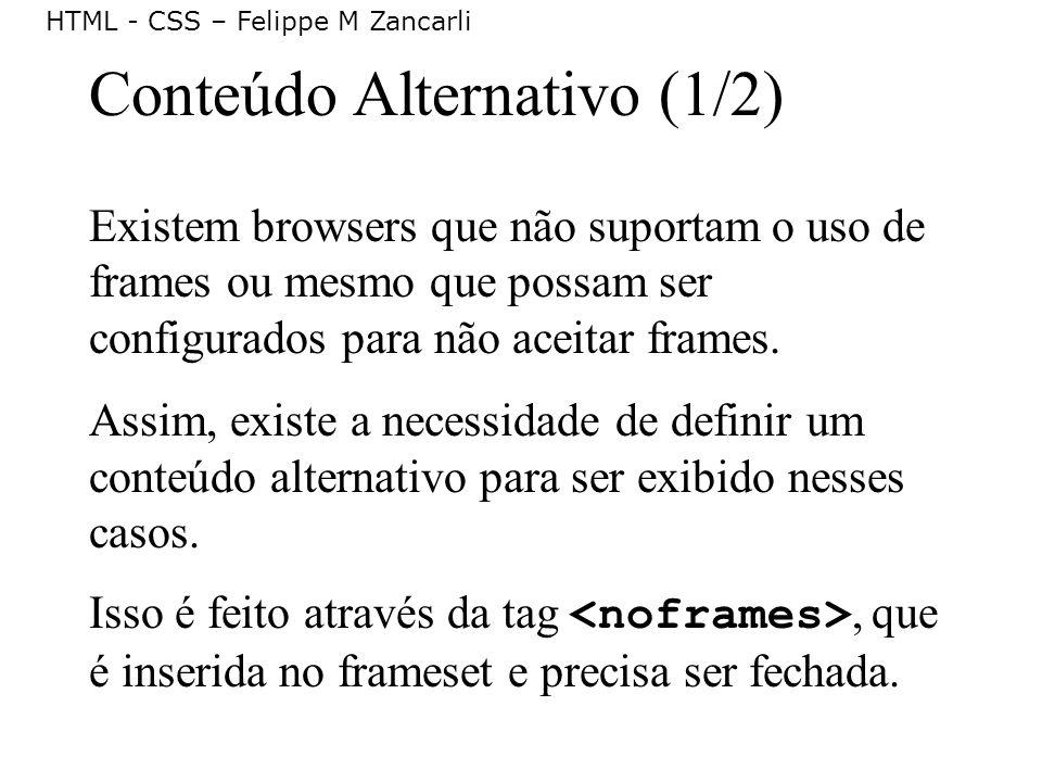 HTML - CSS – Felippe M Zancarli Conteúdo Alternativo (1/2) Existem browsers que não suportam o uso de frames ou mesmo que possam ser configurados para
