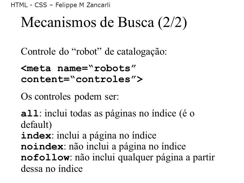 HTML - CSS – Felippe M Zancarli Mecanismos de Busca (2/2) Controle do robot de catalogação: Os controles podem ser: all : inclui todas as páginas no í