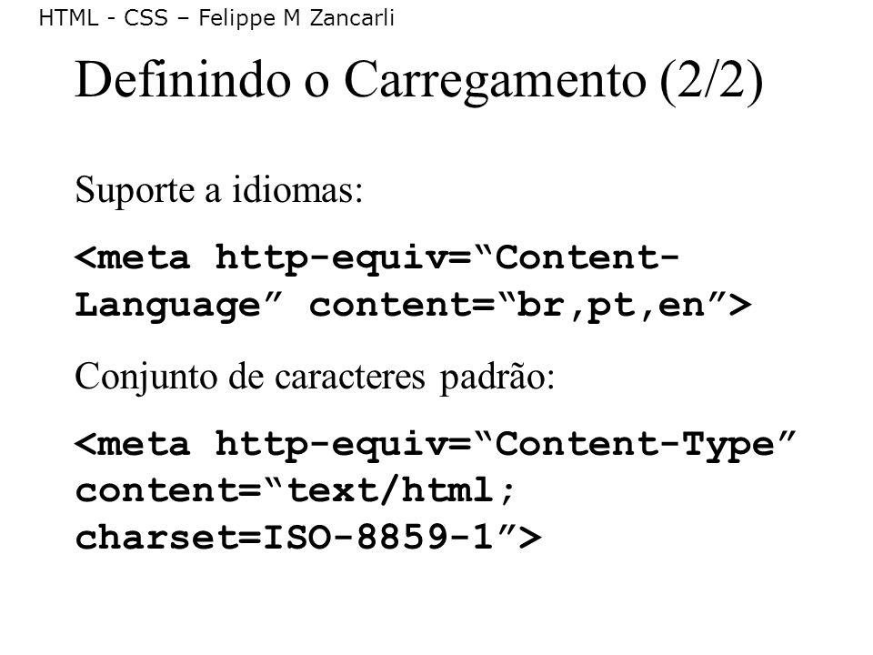 HTML - CSS – Felippe M Zancarli Definindo o Carregamento (2/2) Suporte a idiomas: Conjunto de caracteres padrão: