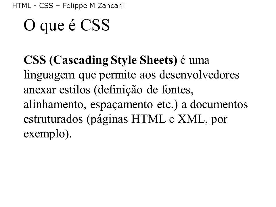 HTML - CSS – Felippe M Zancarli O que é CSS CSS (Cascading Style Sheets) é uma linguagem que permite aos desenvolvedores anexar estilos (definição de