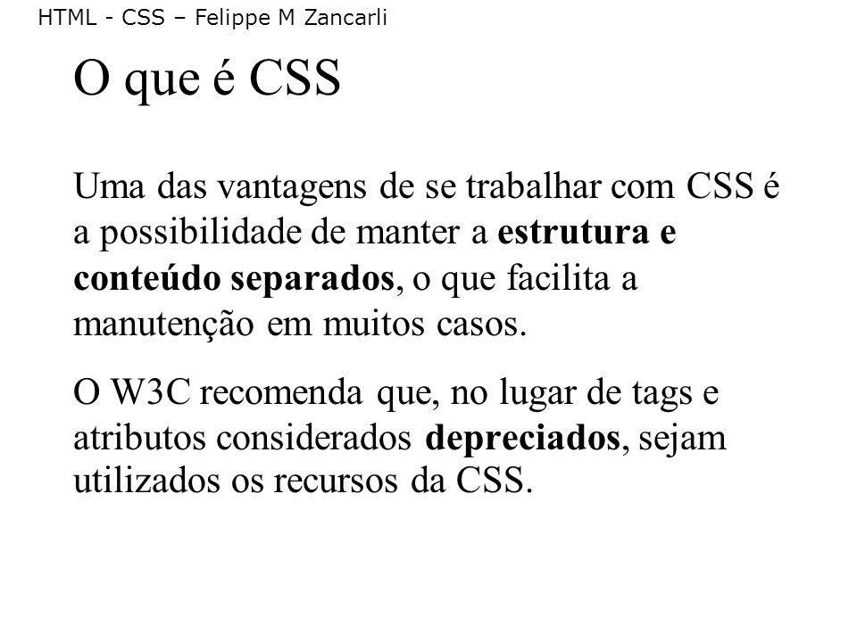 HTML - CSS – Felippe M Zancarli O que é CSS Uma das vantagens de se trabalhar com CSS é a possibilidade de manter a estrutura e conteúdo separados, o
