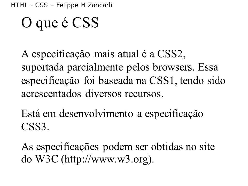 HTML - CSS – Felippe M Zancarli O que é CSS A especificação mais atual é a CSS2, suportada parcialmente pelos browsers. Essa especificação foi baseada