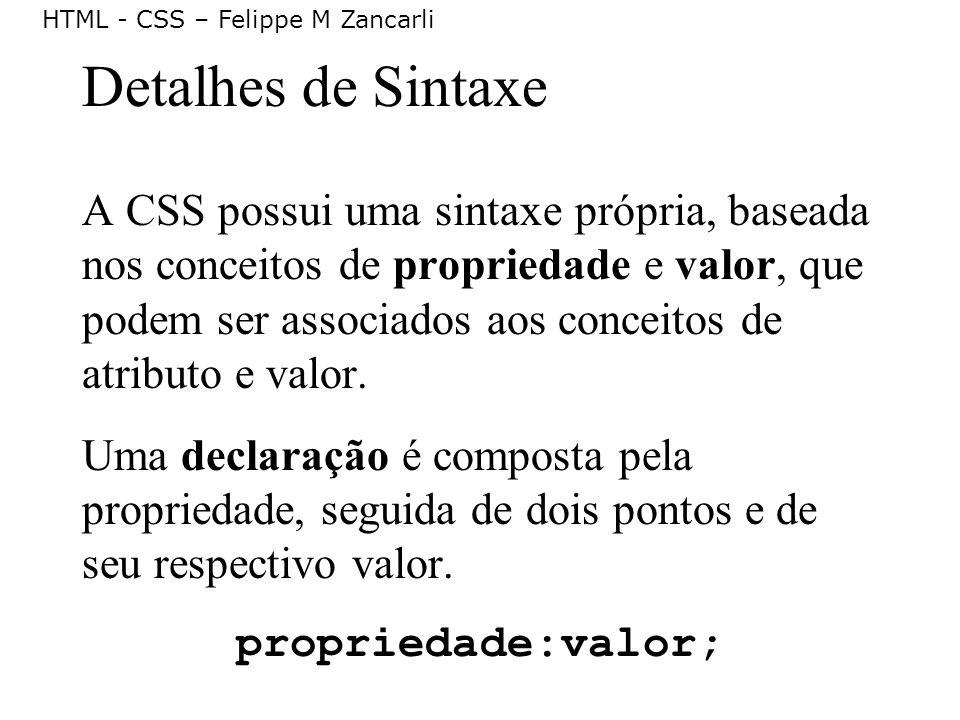 HTML - CSS – Felippe M Zancarli Detalhes de Sintaxe A CSS possui uma sintaxe própria, baseada nos conceitos de propriedade e valor, que podem ser asso
