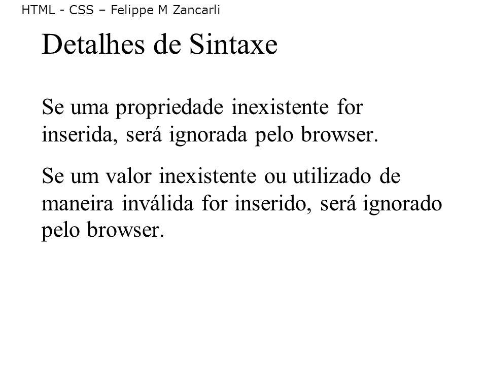 HTML - CSS – Felippe M Zancarli Detalhes de Sintaxe Se uma propriedade inexistente for inserida, será ignorada pelo browser. Se um valor inexistente o
