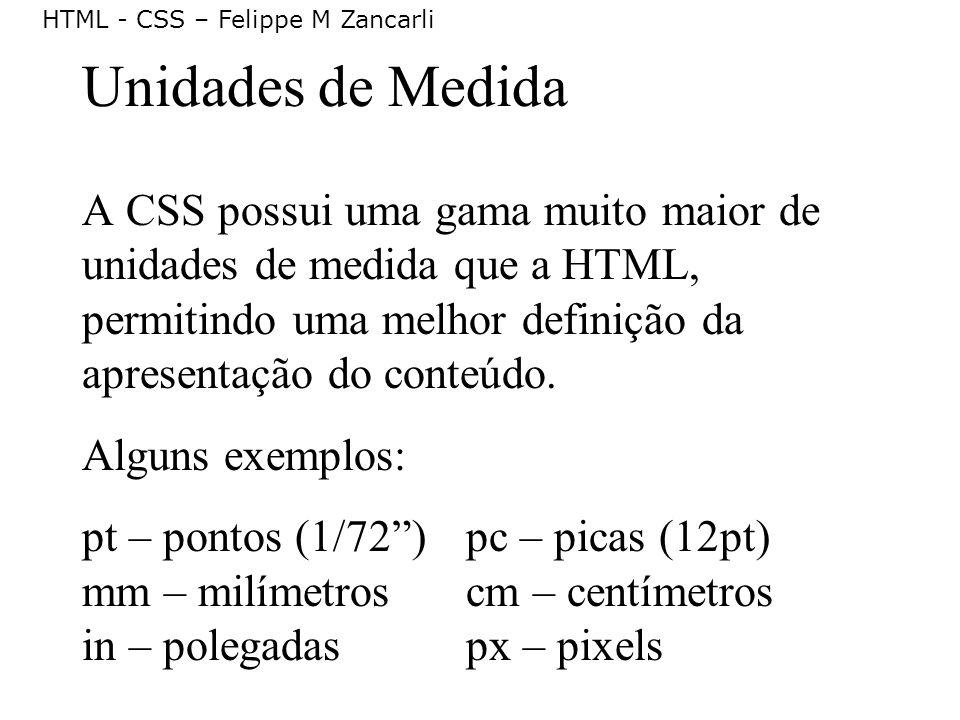 HTML - CSS – Felippe M Zancarli Unidades de Medida A CSS possui uma gama muito maior de unidades de medida que a HTML, permitindo uma melhor definição