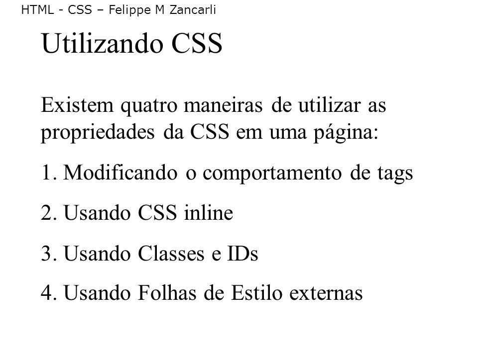 HTML - CSS – Felippe M Zancarli Utilizando CSS Existem quatro maneiras de utilizar as propriedades da CSS em uma página: 1. Modificando o comportament