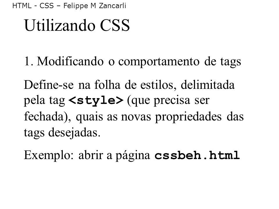 HTML - CSS – Felippe M Zancarli Utilizando CSS 1. Modificando o comportamento de tags Define-se na folha de estilos, delimitada pela tag (que precisa