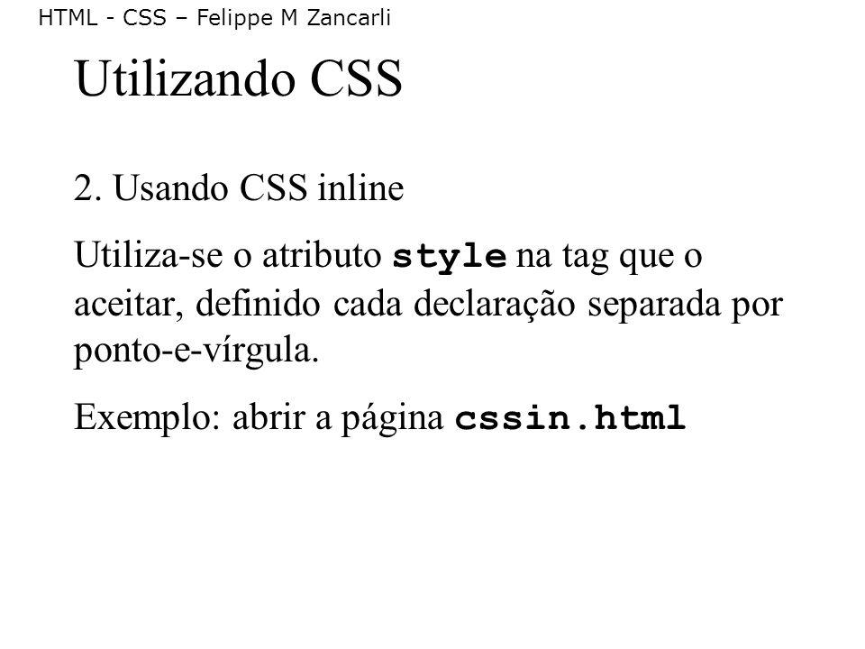 HTML - CSS – Felippe M Zancarli Utilizando CSS 2. Usando CSS inline Utiliza-se o atributo style na tag que o aceitar, definido cada declaração separad