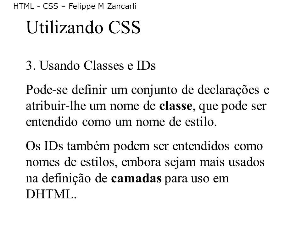 HTML - CSS – Felippe M Zancarli Utilizando CSS 3. Usando Classes e IDs Pode-se definir um conjunto de declarações e atribuir-lhe um nome de classe, qu