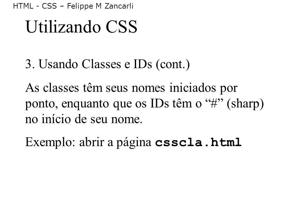 HTML - CSS – Felippe M Zancarli Utilizando CSS 3. Usando Classes e IDs (cont.) As classes têm seus nomes iniciados por ponto, enquanto que os IDs têm