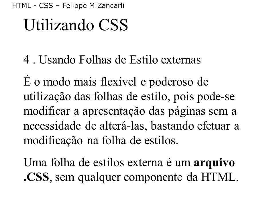 HTML - CSS – Felippe M Zancarli Utilizando CSS 4. Usando Folhas de Estilo externas É o modo mais flexível e poderoso de utilização das folhas de estil