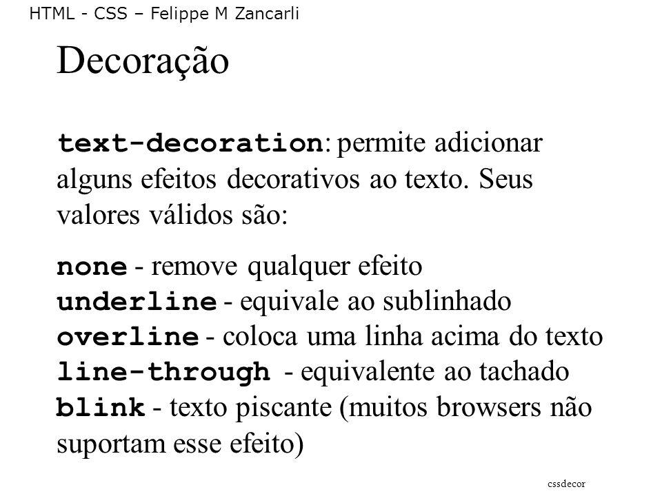 HTML - CSS – Felippe M Zancarli Decoração text-decoration : permite adicionar alguns efeitos decorativos ao texto. Seus valores válidos são: none - re