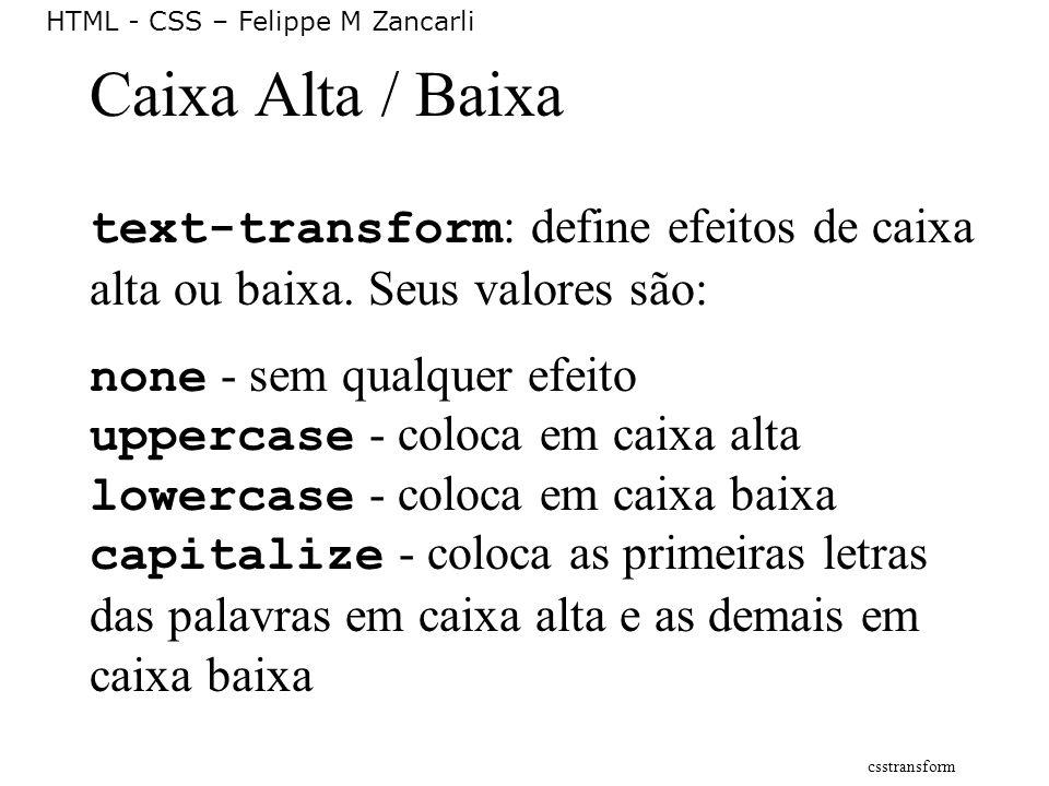 HTML - CSS – Felippe M Zancarli Caixa Alta / Baixa text-transform : define efeitos de caixa alta ou baixa. Seus valores são: none - sem qualquer efeit