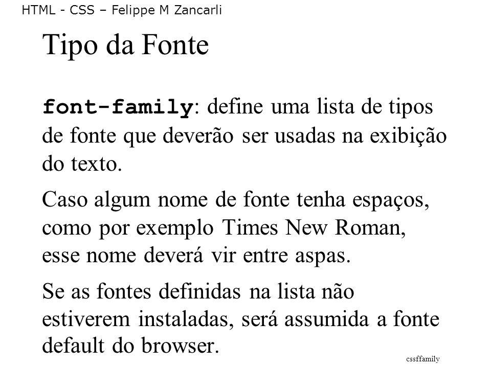 HTML - CSS – Felippe M Zancarli Tipo da Fonte font-family : define uma lista de tipos de fonte que deverão ser usadas na exibição do texto. Caso algum