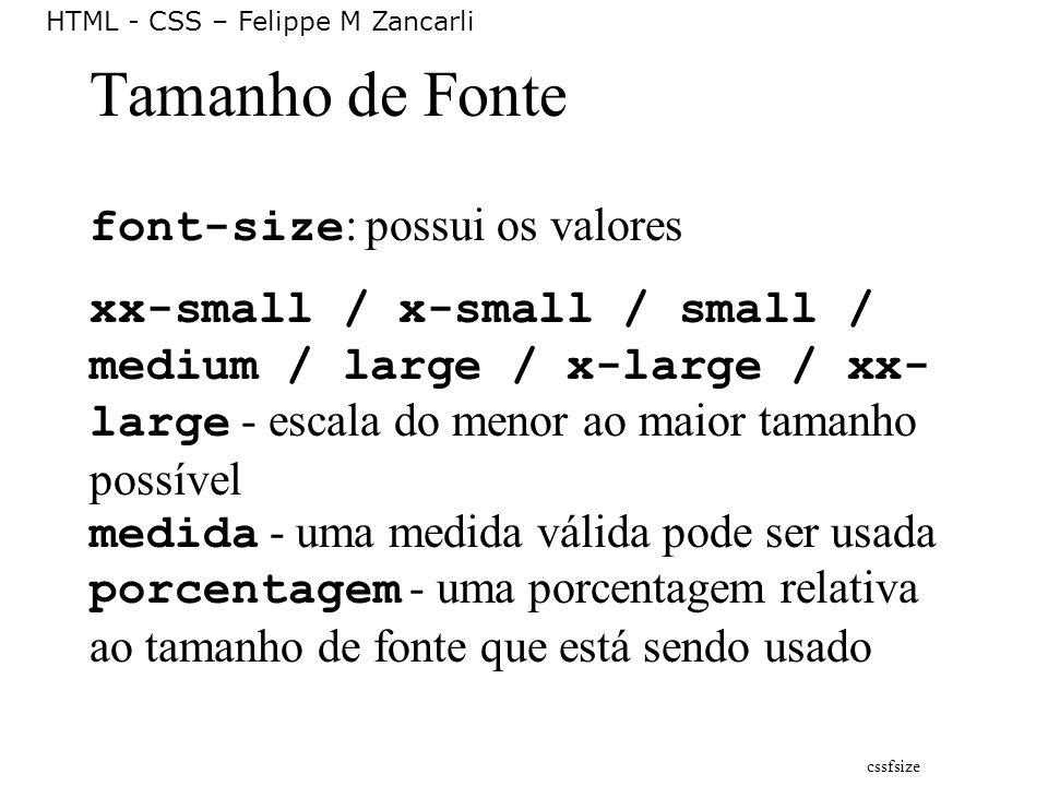 HTML - CSS – Felippe M Zancarli Tamanho de Fonte font-size : possui os valores xx-small / x-small / small / medium / large / x-large / xx- large - esc