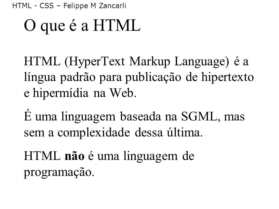 HTML - CSS – Felippe M Zancarli O que é a HTML HTML (HyperText Markup Language) é a língua padrão para publicação de hipertexto e hipermídia na Web. É