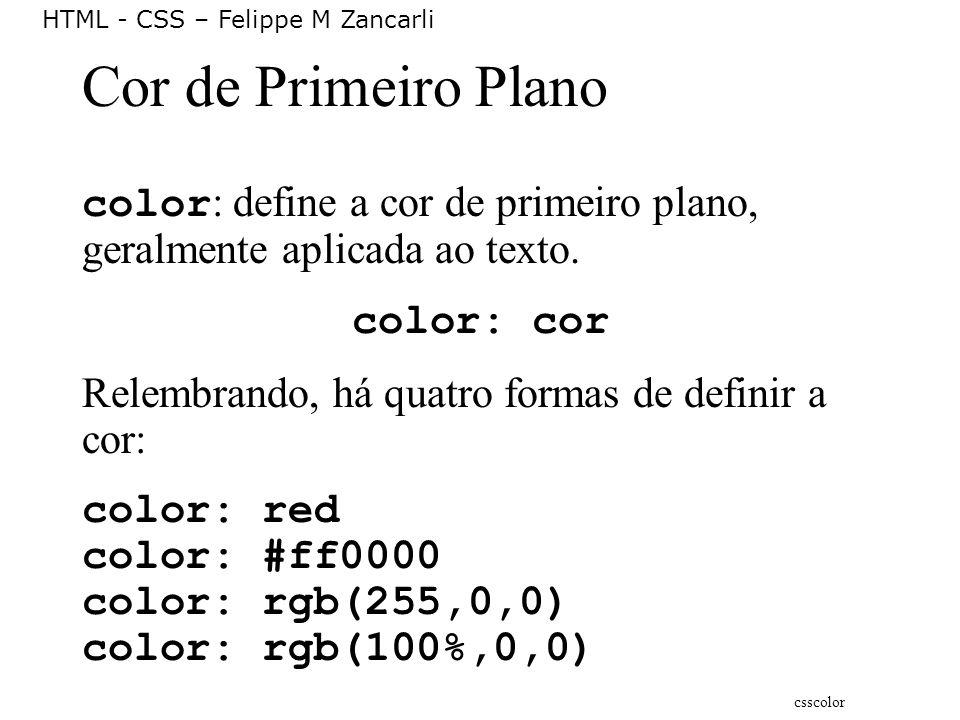 HTML - CSS – Felippe M Zancarli Cor de Primeiro Plano color : define a cor de primeiro plano, geralmente aplicada ao texto. color: cor Relembrando, há