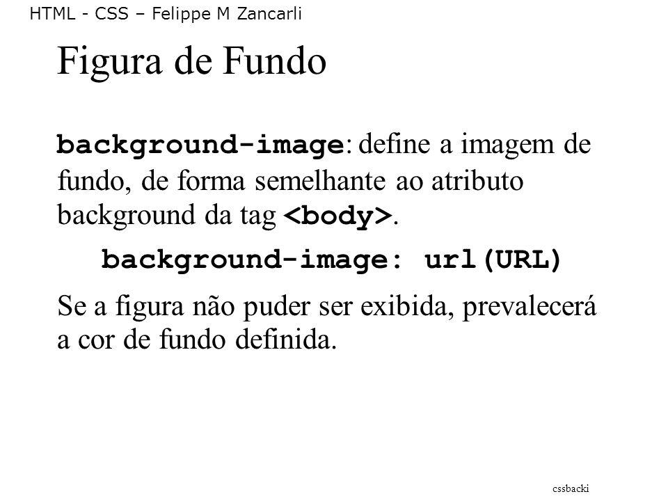HTML - CSS – Felippe M Zancarli Figura de Fundo background-image : define a imagem de fundo, de forma semelhante ao atributo background da tag. backgr