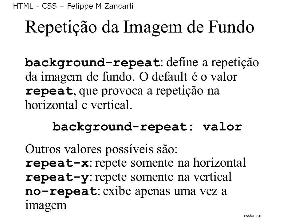 HTML - CSS – Felippe M Zancarli Repetição da Imagem de Fundo background-repeat : define a repetição da imagem de fundo. O default é o valor repeat, qu