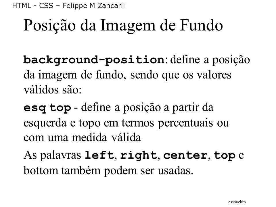 HTML - CSS – Felippe M Zancarli Posição da Imagem de Fundo background-position : define a posição da imagem de fundo, sendo que os valores válidos são