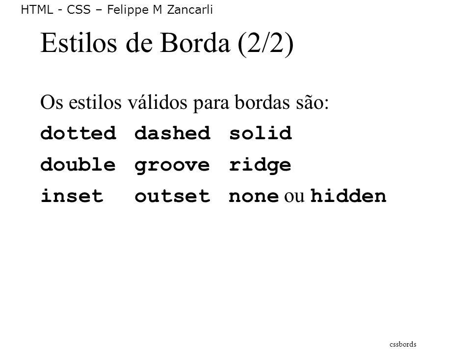 HTML - CSS – Felippe M Zancarli Estilos de Borda (2/2) Os estilos válidos para bordas são: dotteddashedsolid doublegrooveridge insetoutsetnone ou hidd
