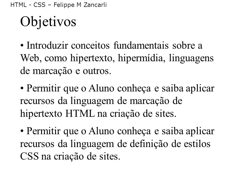 HTML - CSS – Felippe M Zancarli Objetivos Introduzir conceitos fundamentais sobre a Web, como hipertexto, hipermídia, linguagens de marcação e outros.