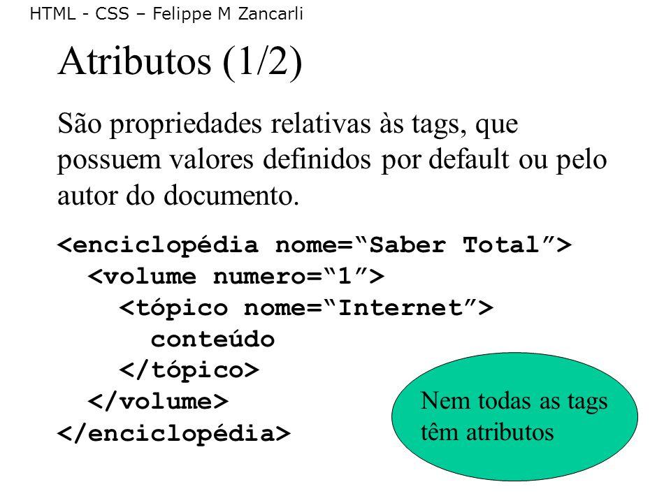 HTML - CSS – Felippe M Zancarli Atributos (1/2) São propriedades relativas às tags, que possuem valores definidos por default ou pelo autor do documen