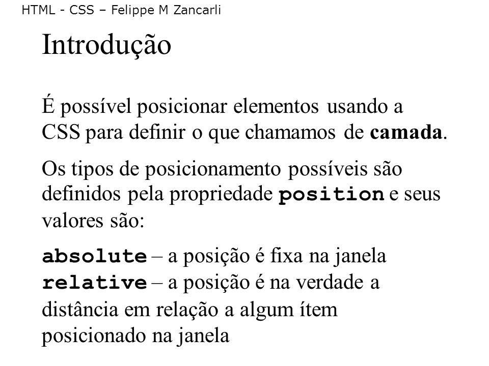 HTML - CSS – Felippe M Zancarli Introdução É possível posicionar elementos usando a CSS para definir o que chamamos de camada. Os tipos de posicioname
