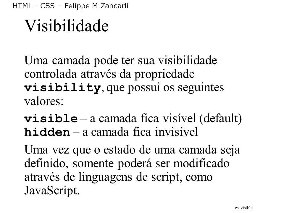 HTML - CSS – Felippe M Zancarli Visibilidade Uma camada pode ter sua visibilidade controlada através da propriedade visibility, que possui os seguinte