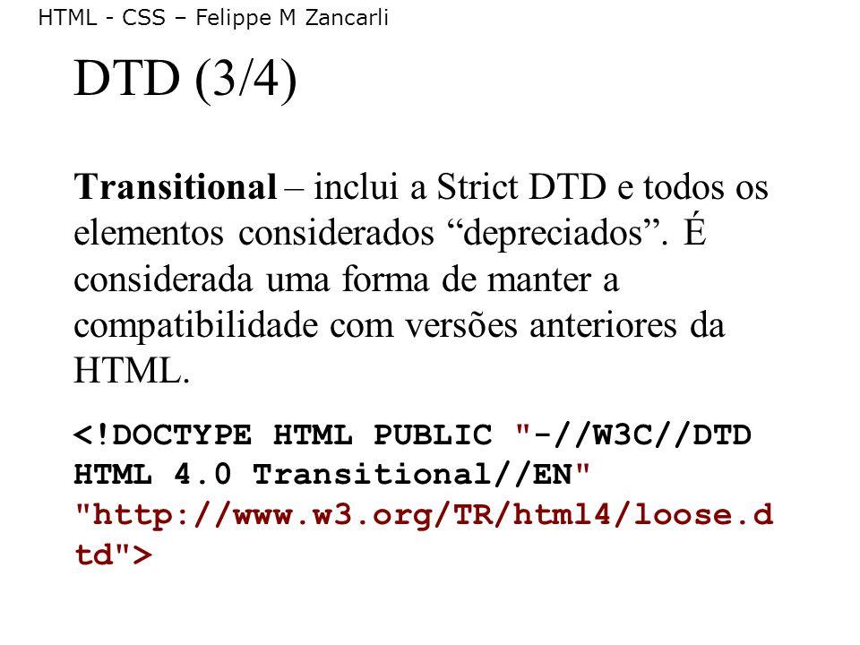 HTML - CSS – Felippe M Zancarli DTD (3/4) Transitional – inclui a Strict DTD e todos os elementos considerados depreciados. É considerada uma forma de