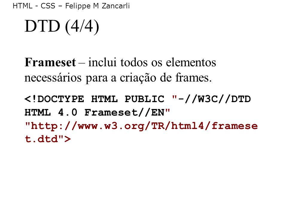 HTML - CSS – Felippe M Zancarli DTD (4/4) Frameset – inclui todos os elementos necessários para a criação de frames.