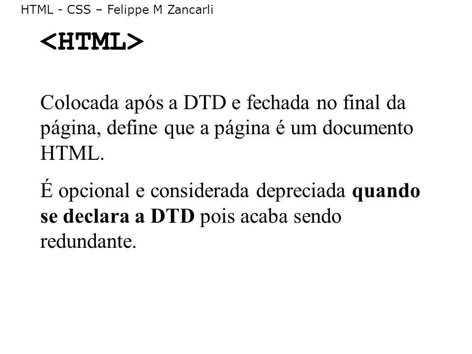 HTML - CSS – Felippe M Zancarli Colocada após a DTD e fechada no final da página, define que a página é um documento HTML. É opcional e considerada de