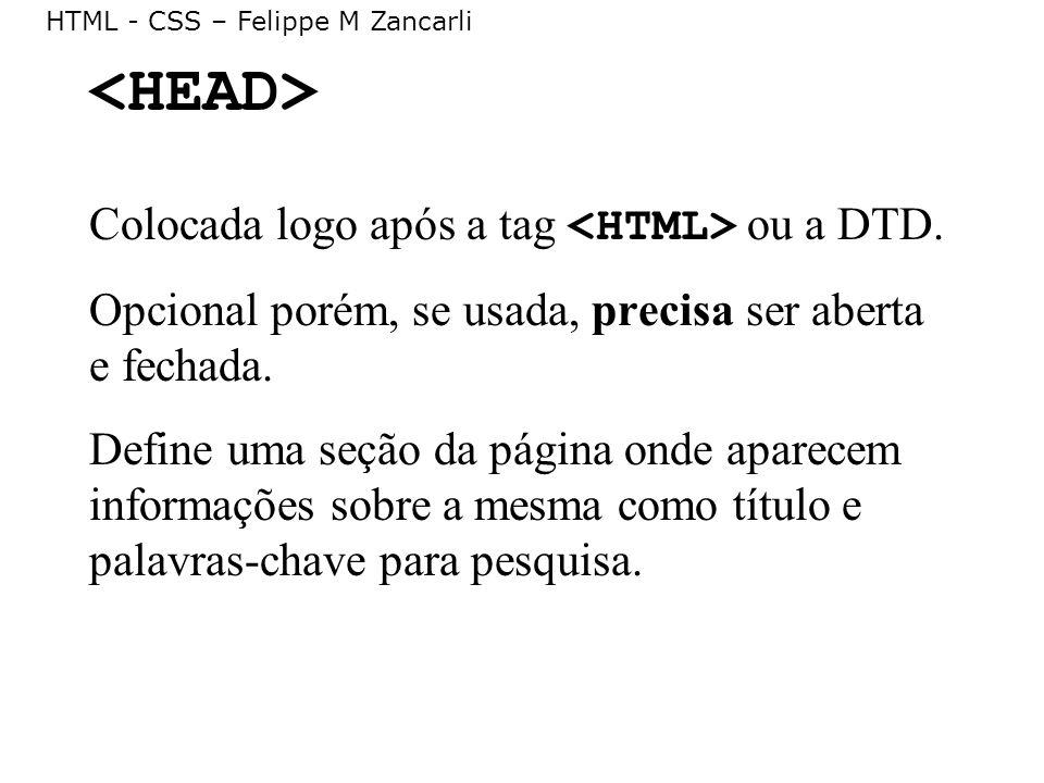 HTML - CSS – Felippe M Zancarli Colocada logo após a tag ou a DTD. Opcional porém, se usada, precisa ser aberta e fechada. Define uma seção da página
