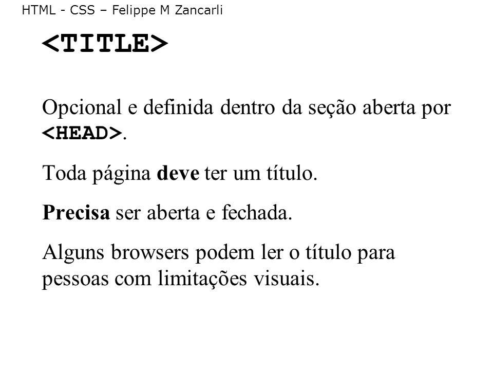 HTML - CSS – Felippe M Zancarli Opcional e definida dentro da seção aberta por. Toda página deve ter um título. Precisa ser aberta e fechada. Alguns b