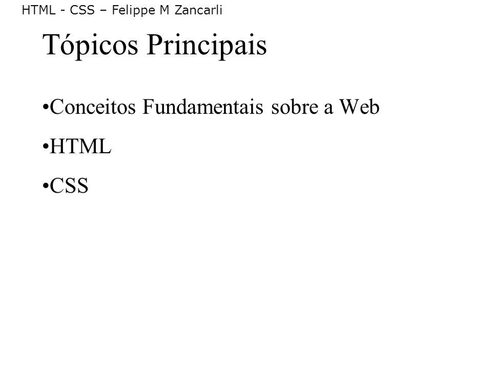 HTML - CSS – Felippe M Zancarli W3 Consortium (2/2) Exemplos: HTML, HTTP, CSS, SMIL, PICS, XHTML, SVG, PNG, DOM, XML etc.