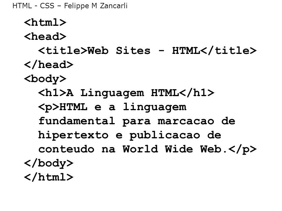 HTML - CSS – Felippe M Zancarli Web Sites - HTML A Linguagem HTML HTML e a linguagem fundamental para marcacao de hipertexto e publicacao de conteudo